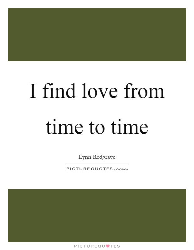 I find love from time to time Picture Quote #1