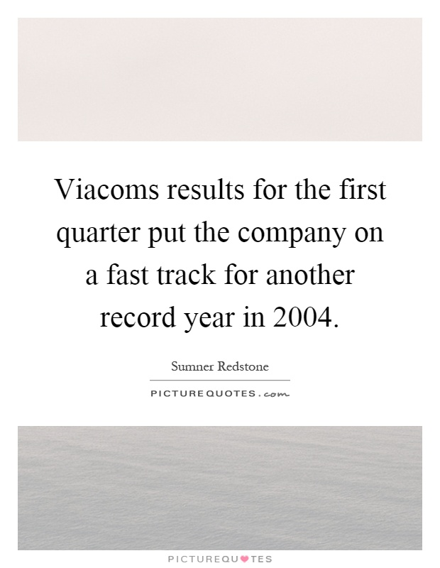 Viacoms results for the first quarter put the company on a fast track for another record year in 2004 Picture Quote #1