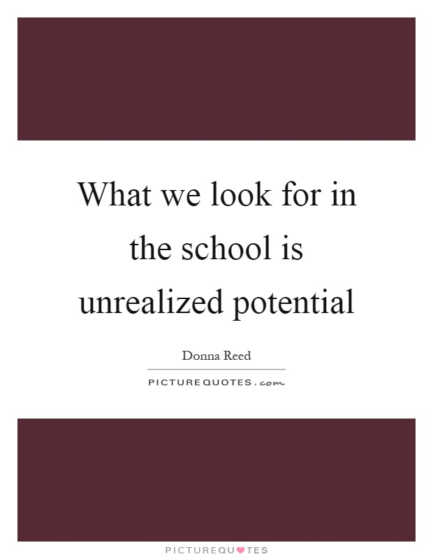 What we look for in the school is unrealized potential Picture Quote #1