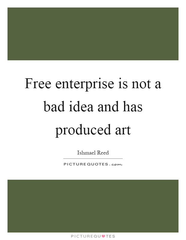 Free enterprise is not a bad idea and has produced art Picture Quote #1