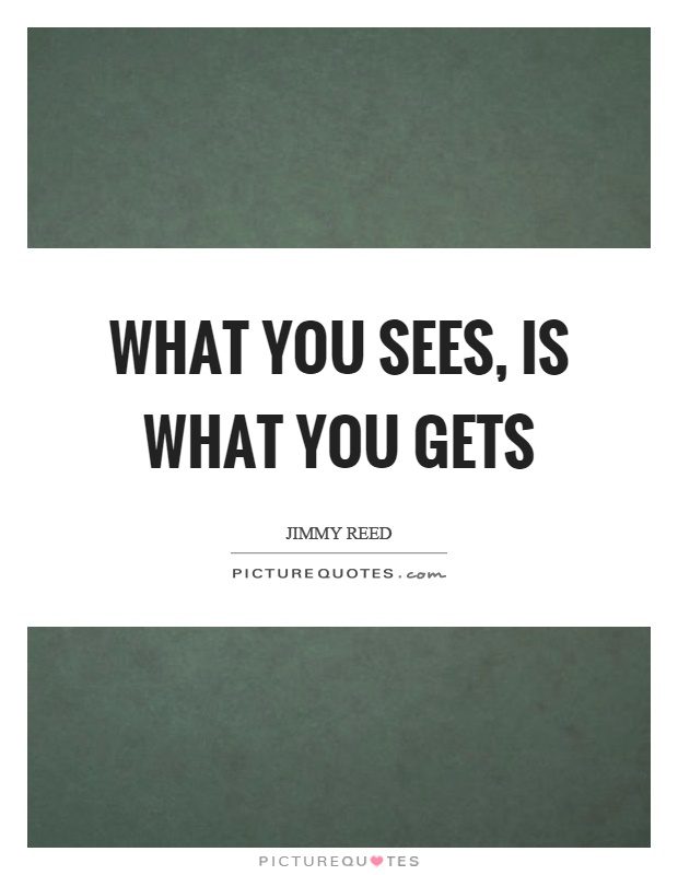 What you sees, is what you gets Picture Quote #1