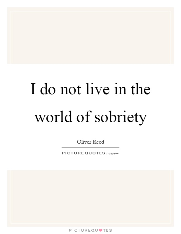 I Do Not Live In The World Of Sobriety Picture Quotes