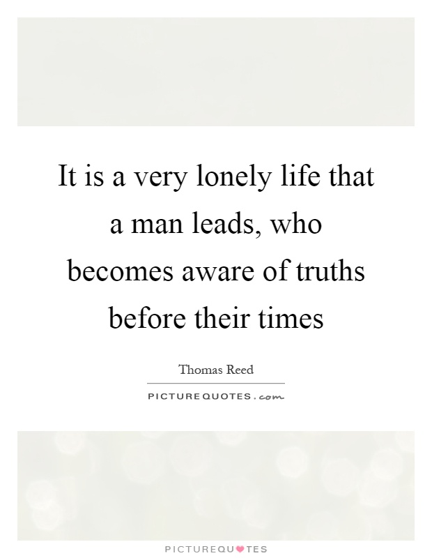 It is a very lonely life that a man leads, who becomes aware of truths before their times Picture Quote #1