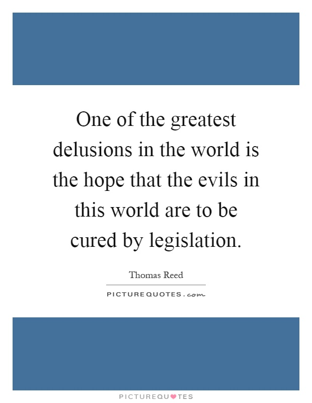 One of the greatest delusions in the world is the hope that the evils in this world are to be cured by legislation Picture Quote #1