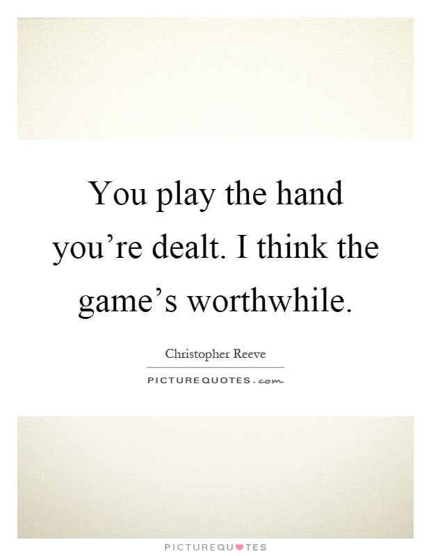 You play the hand you're dealt. I think the game's worthwhile Picture Quote #1