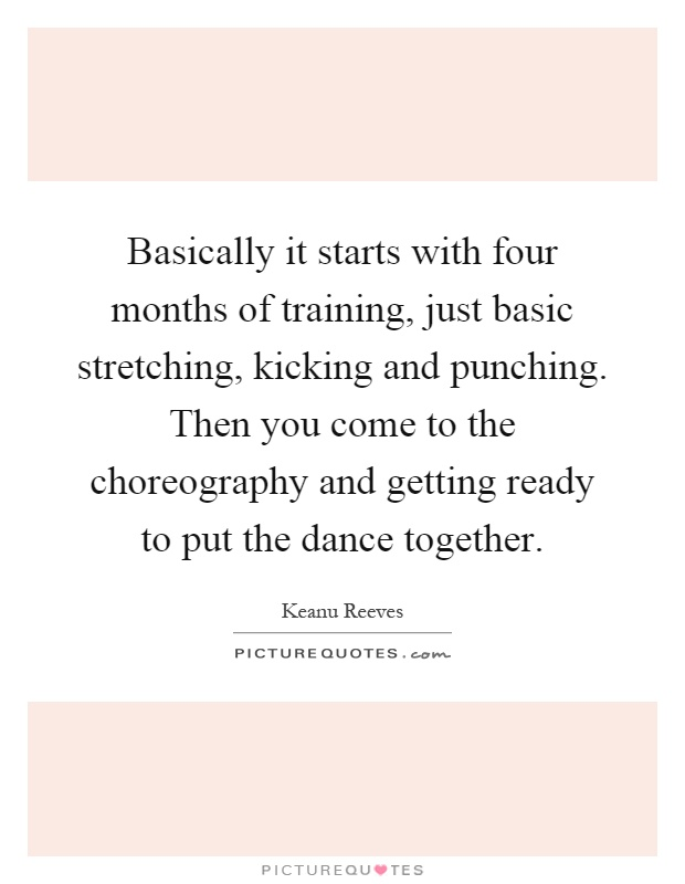 Basically it starts with four months of training, just basic stretching, kicking and punching. Then you come to the choreography and getting ready to put the dance together Picture Quote #1
