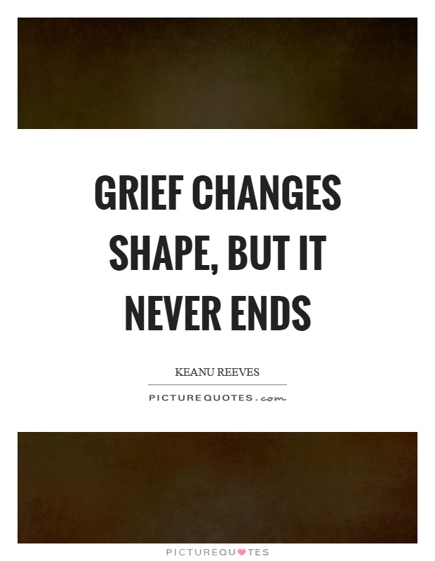 Grief changes shape, but it never ends Picture Quote #1