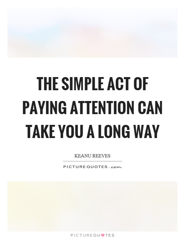 The simple act of paying attention can take you a long way Picture Quote #1