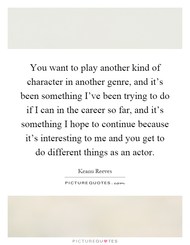 You want to play another kind of character in another genre, and it's been something I've been trying to do if I can in the career so far, and it's something I hope to continue because it's interesting to me and you get to do different things as an actor Picture Quote #1