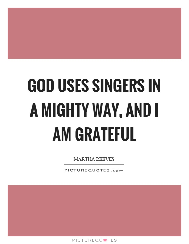 God uses singers in a mighty way, and I am grateful Picture Quote #1