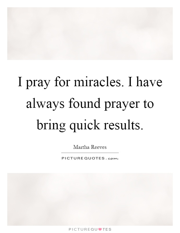 I pray for miracles. I have always found prayer to bring quick results Picture Quote #1