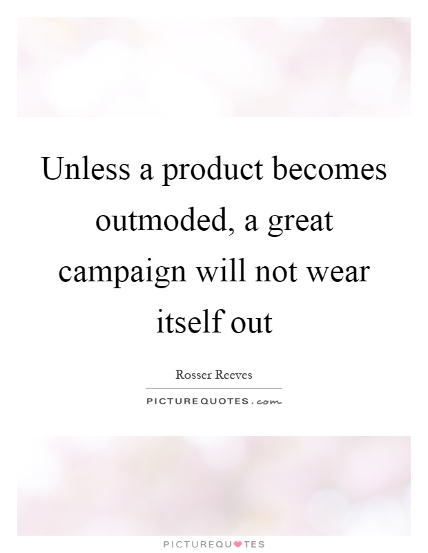 Unless a product becomes outmoded, a great campaign will not wear itself out Picture Quote #1