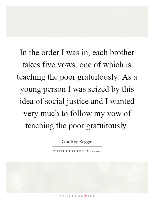 In the order I was in, each brother takes five vows, one of which is teaching the poor gratuitously. As a young person I was seized by this idea of social justice and I wanted very much to follow my vow of teaching the poor gratuitously Picture Quote #1