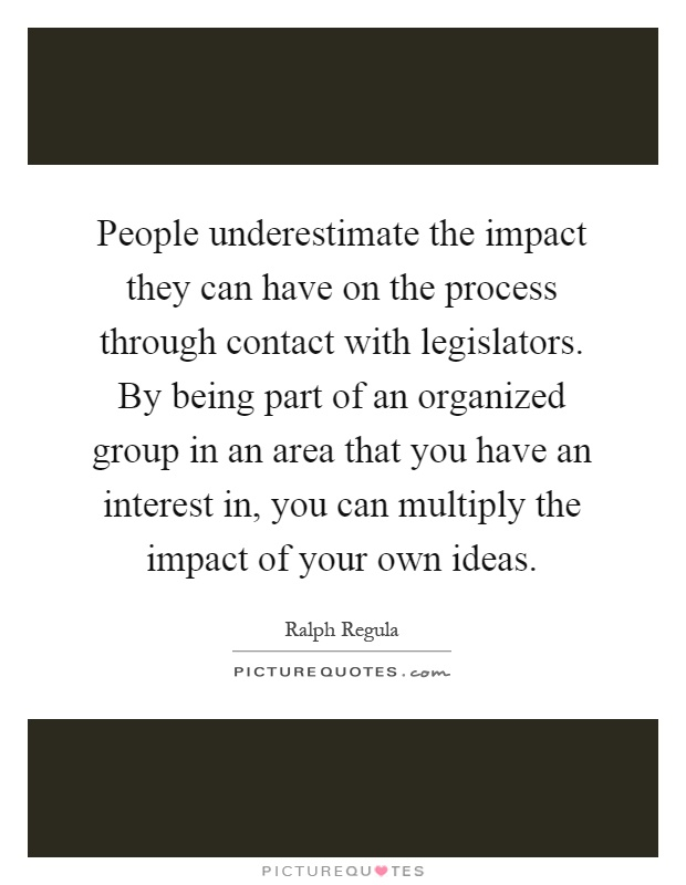 People underestimate the impact they can have on the process through contact with legislators. By being part of an organized group in an area that you have an interest in, you can multiply the impact of your own ideas Picture Quote #1