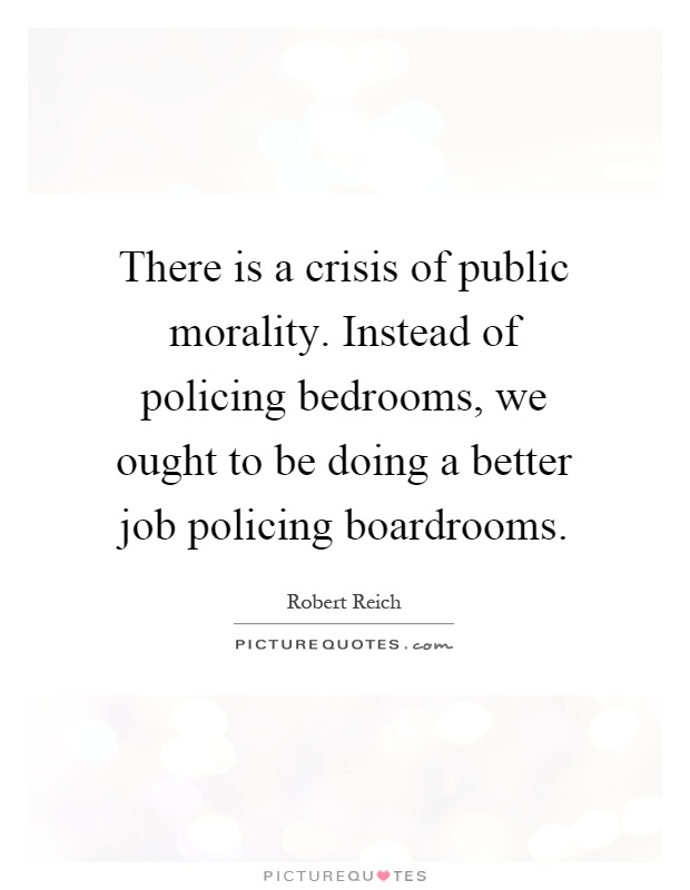There is a crisis of public morality. Instead of policing bedrooms, we ought to be doing a better job policing boardrooms Picture Quote #1