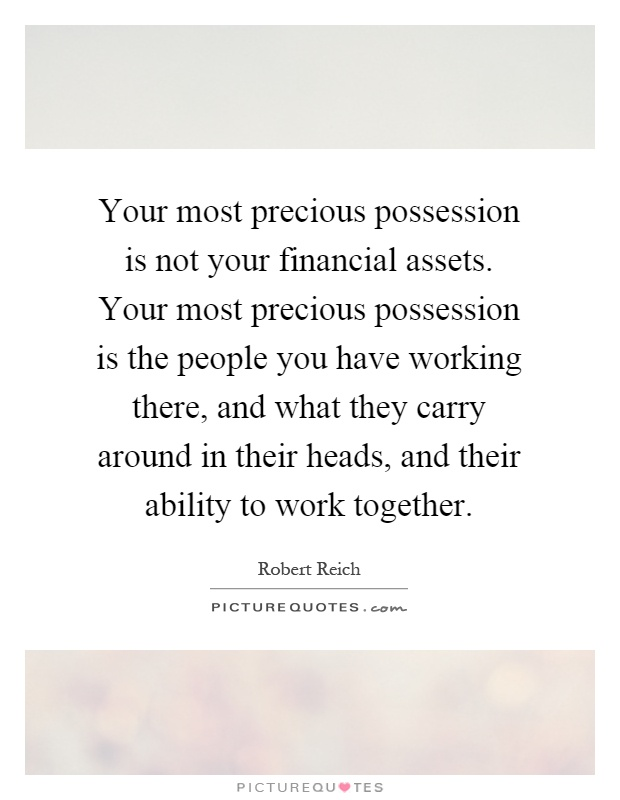 Your most precious possession is not your financial assets. Your most precious possession is the people you have working there, and what they carry around in their heads, and their ability to work together Picture Quote #1
