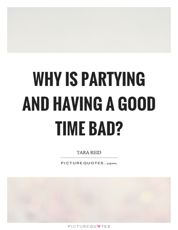 Why is partying and having a good time bad? Picture Quote #1