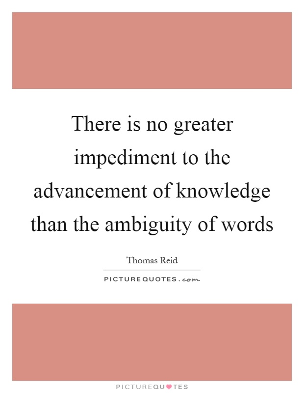 There is no greater impediment to the advancement of knowledge than the ambiguity of words Picture Quote #1