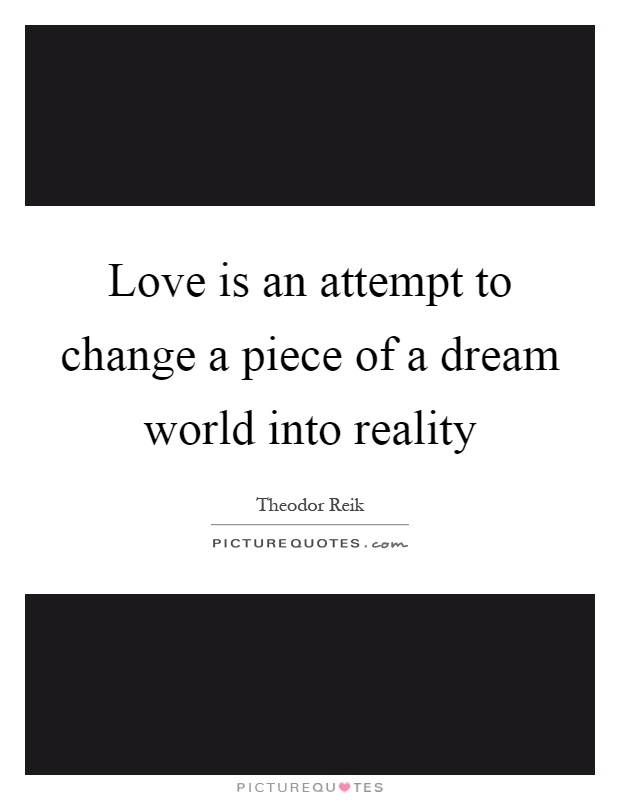 Love is an attempt to change a piece of a dream world into reality Picture Quote #1