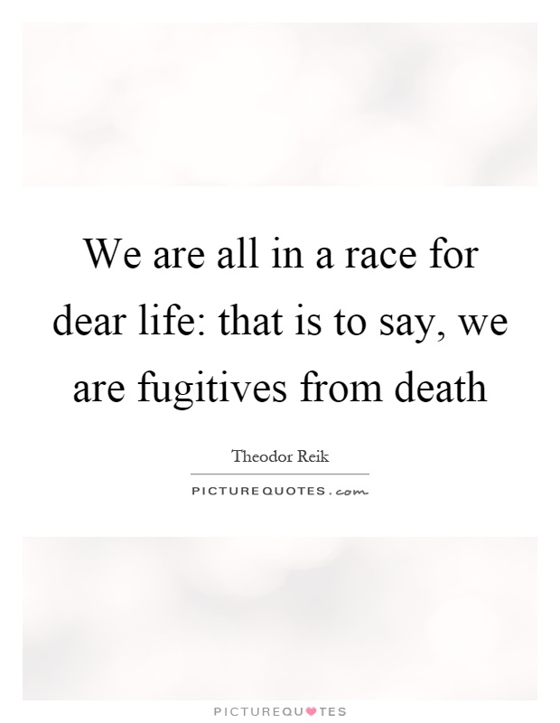 We are all in a race for dear life: that is to say, we are fugitives from death Picture Quote #1