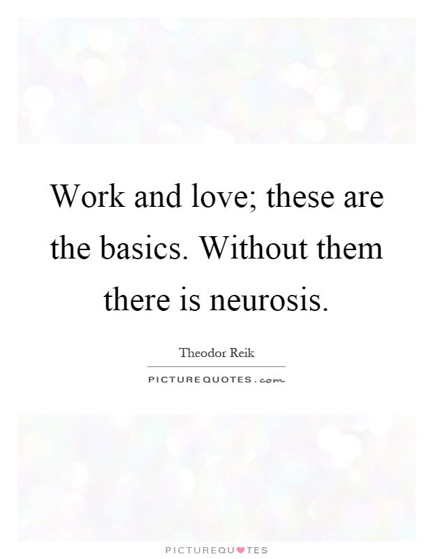 Work and love; these are the basics. Without them there is neurosis Picture Quote #1