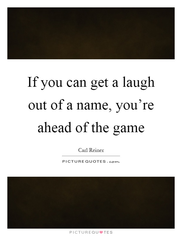 If you can get a laugh out of a name, you're ahead of the game Picture Quote #1