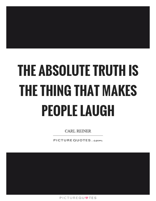 The absolute truth is the thing that makes people laugh Picture Quote #1