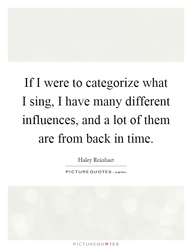 If I were to categorize what I sing, I have many different influences, and a lot of them are from back in time Picture Quote #1