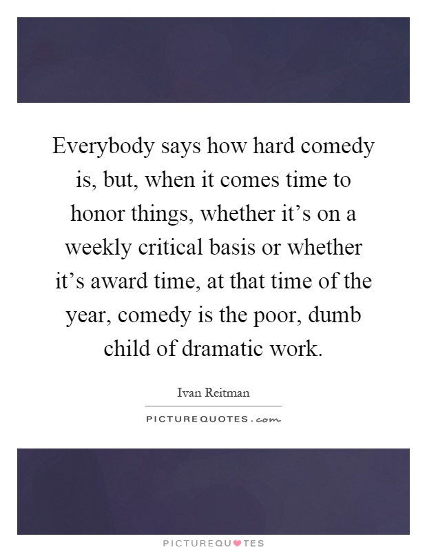 Everybody says how hard comedy is, but, when it comes time to honor things, whether it's on a weekly critical basis or whether it's award time, at that time of the year, comedy is the poor, dumb child of dramatic work Picture Quote #1