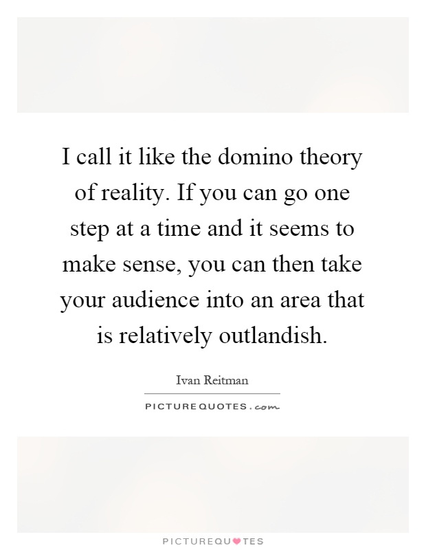 I call it like the domino theory of reality. If you can go one step at a time and it seems to make sense, you can then take your audience into an area that is relatively outlandish Picture Quote #1
