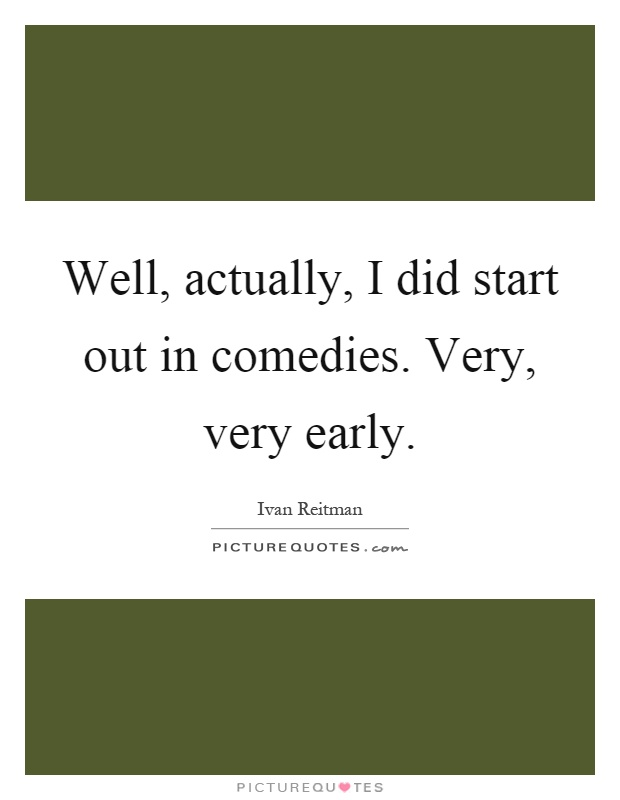 Well, actually, I did start out in comedies. Very, very early Picture Quote #1