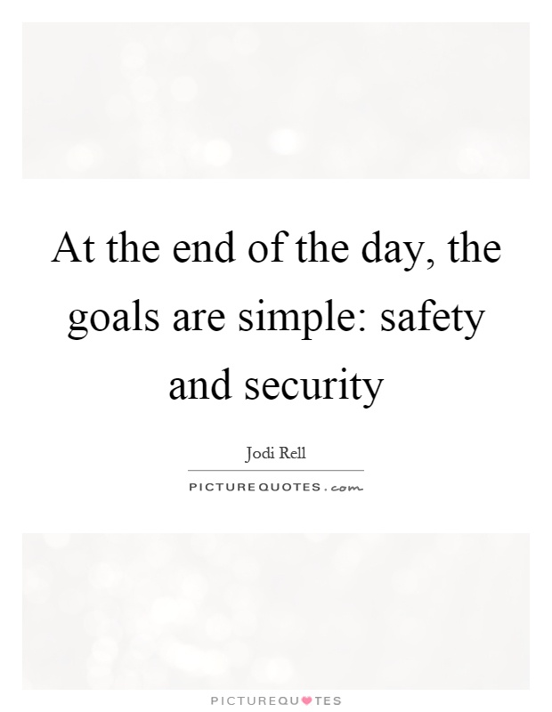 At the end of the day, the goals are simple: safety and security Picture Quote #1