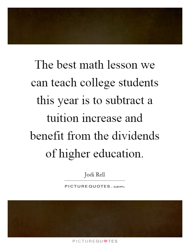 The best math lesson we can teach college students this year is to subtract a tuition increase and benefit from the dividends of higher education Picture Quote #1