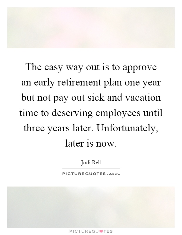 The easy way out is to approve an early retirement plan one year but not pay out sick and vacation time to deserving employees until three years later. Unfortunately, later is now Picture Quote #1