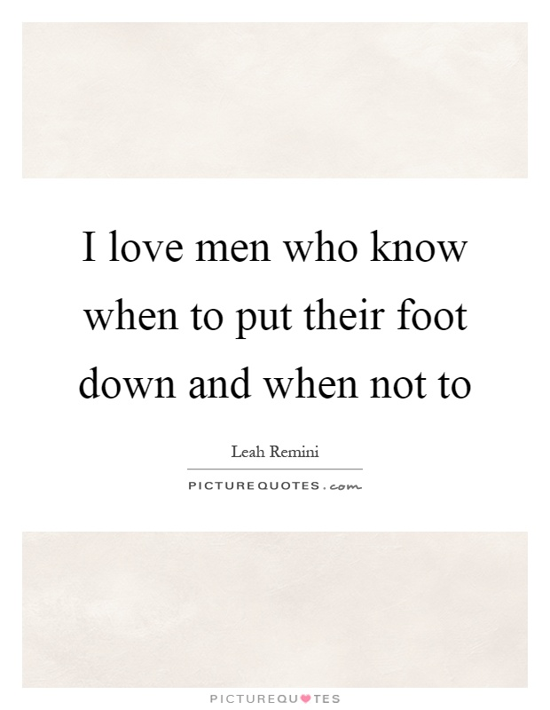 I love men who know when to put their foot down and when not to Picture Quote #1