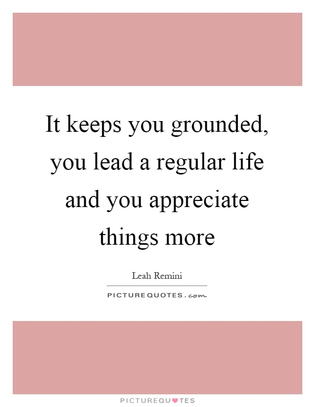 It keeps you grounded, you lead a regular life and you appreciate things more Picture Quote #1