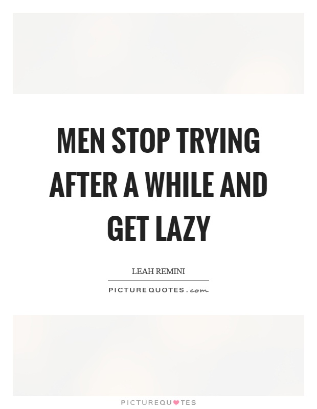 Men stop trying after a while and get lazy Picture Quote #1