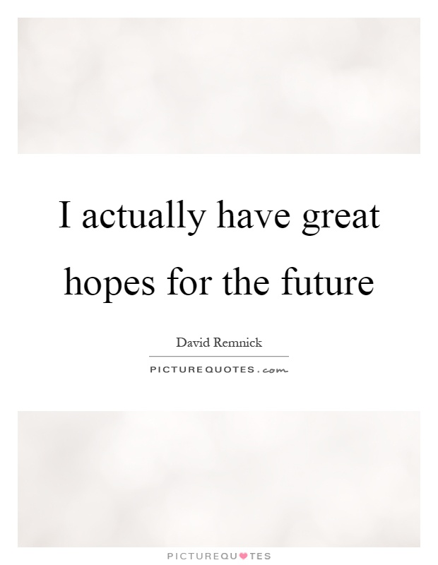 I actually have great hopes for the future Picture Quote #1