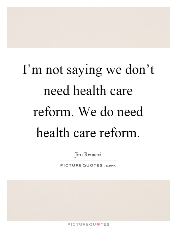i m not saying we don t need health care reform we