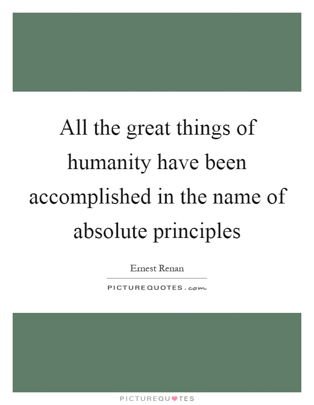 All the great things of humanity have been accomplished in the name of absolute principles Picture Quote #1