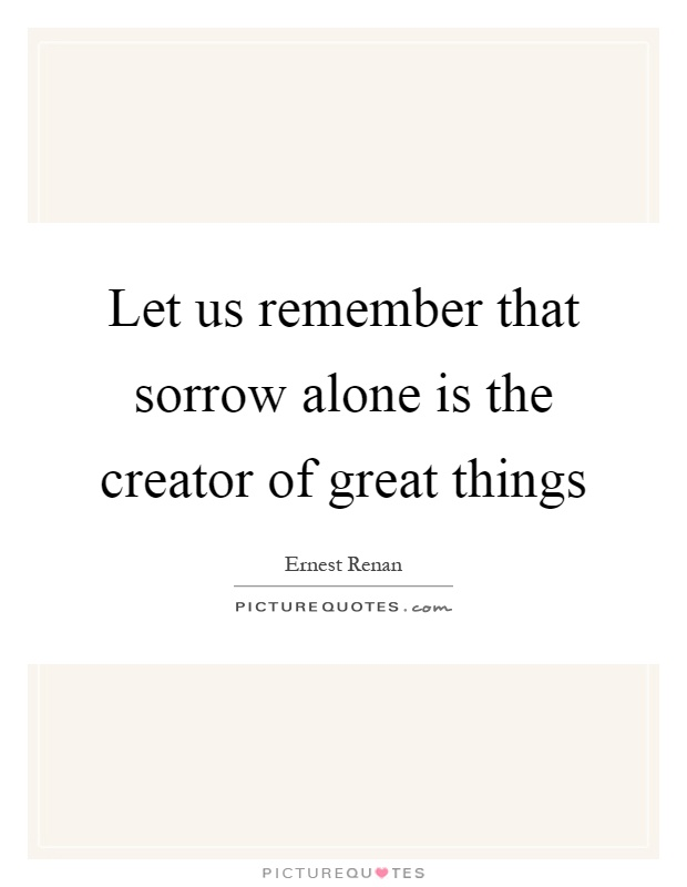 Let us remember that sorrow alone is the creator of great things Picture Quote #1