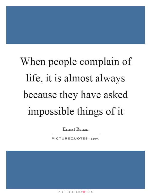 When people complain of life, it is almost always because they have asked impossible things of it Picture Quote #1