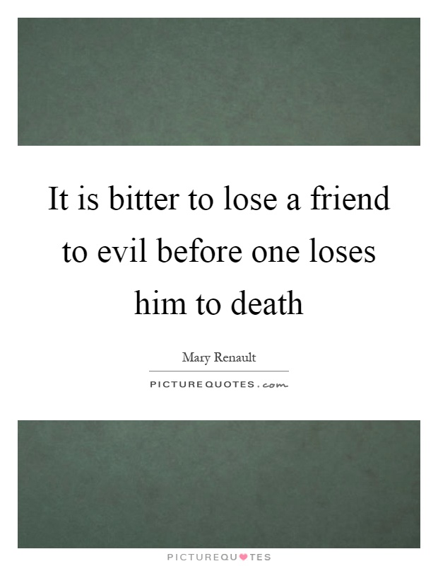 It is bitter to lose a friend to evil before one loses him to death Picture Quote #1