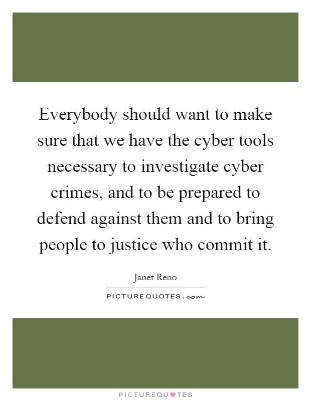 Everybody should want to make sure that we have the cyber tools necessary to investigate cyber crimes, and to be prepared to defend against them and to bring people to justice who commit it Picture Quote #1