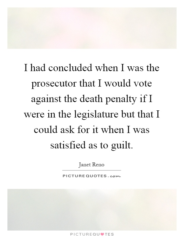 I had concluded when I was the prosecutor that I would vote against the death penalty if I were in the legislature but that I could ask for it when I was satisfied as to guilt Picture Quote #1