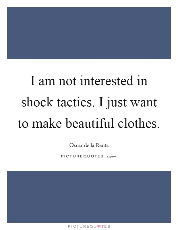 I am not interested in shock tactics. I just want to make beautiful clothes Picture Quote #1