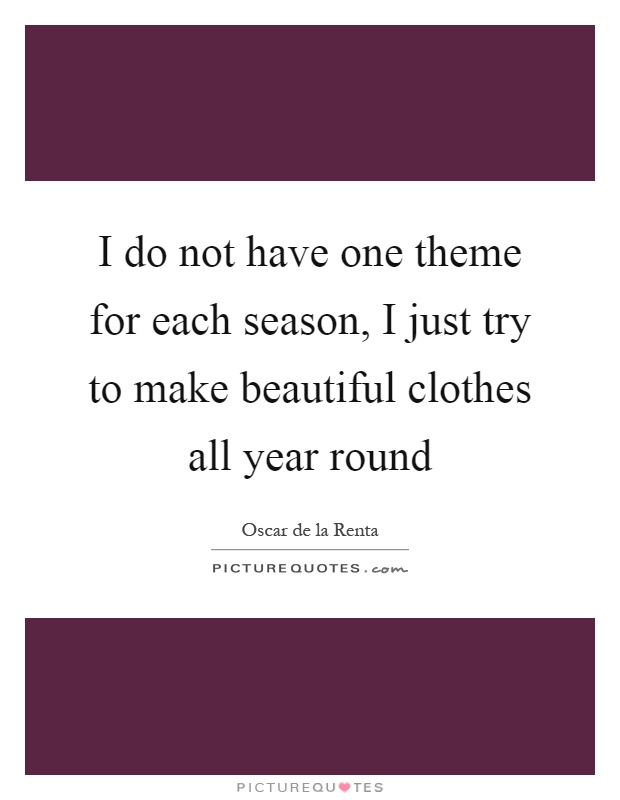 I do not have one theme for each season, I just try to make beautiful clothes all year round Picture Quote #1
