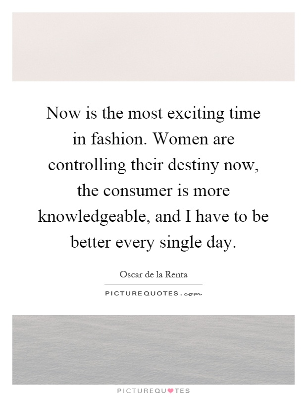 Now is the most exciting time in fashion. Women are controlling their destiny now, the consumer is more knowledgeable, and I have to be better every single day Picture Quote #1