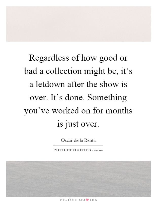 Regardless of how good or bad a collection might be, it's a letdown after the show is over. It's done. Something you've worked on for months is just over Picture Quote #1