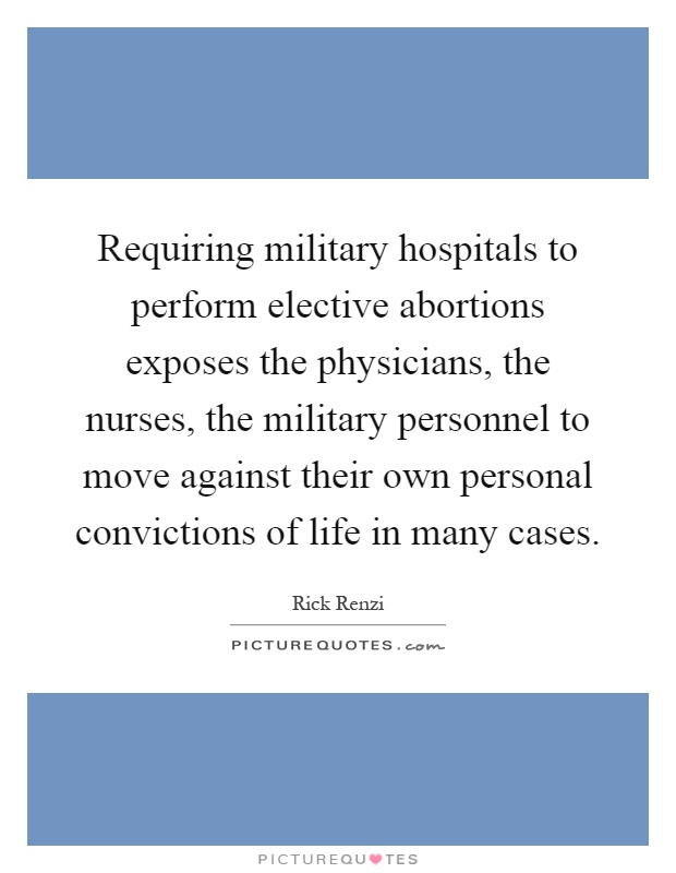 Requiring military hospitals to perform elective abortions exposes the physicians, the nurses, the military personnel to move against their own personal convictions of life in many cases Picture Quote #1